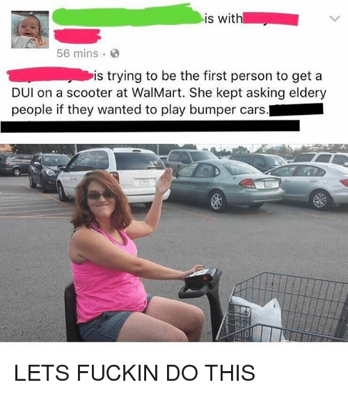 Cars, Funny, and Scooter: is with  56 mins  is trying to be the first person to get a  DUl on a scooter at WalMart. She kept asking eldery  people if they wanted to play bumper cars. LETS FUCKIN DO THIS