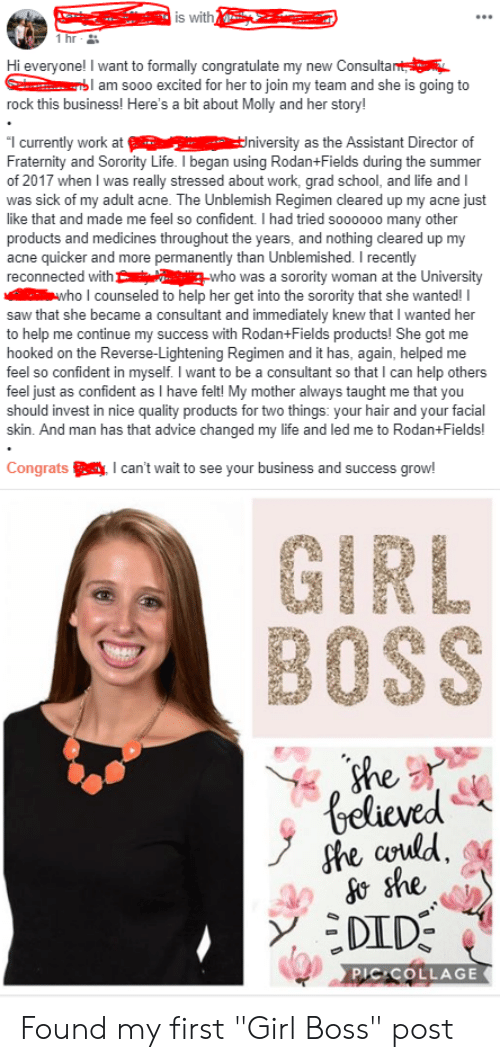 "Advice, Fraternity, and Life: is with  Hi everyone! I want to formally congratulate my new Consulta  am sooo excited for her to join my team and she is going to  rock this business! Here's a bit about Molly and her story!  1 currently work atniversity as the Assistant Director of  Fraternity and Sorority Life. I began using Rodan+Fields during the summer  of 2017 when I was really stressed about work, grad school, and life and I  was sick of my adult acne. The Unblemish Regimen cleared up my acne just  like that and made me feel so confident. I had tried soooooo many other  products and medicines throughout the years, and nothing cleared up my  acne quicker and more permanently than Unblemished. I recently  reconnected withwho was a sorority woman at the University  who I counseled to help her get into the sorority that she wanted! I  saw that she became a consultant and immediately knew that I wanted her  to help me continue my success with Rodan+Fields products! She got me  hooked on the Reverse-Lightening Regimen and it has, again, helped me  feel so confident in myselfI want to be a consultant so that I can help others  feel just as confident as I have felt! My mother always taught me that you  should invest in nice quality products for two things: your hair and your facial  skin. And man has that advice changed my life and led me to Rodan+Fields!  Congratscan't wait to see your business and success grow!  GIRL  BOSS  ne, z  codd  刽  PIC COLLAGE Found my first ""Girl Boss"" post"