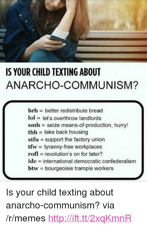 "Lol, Memes, and Smh: IS YOUR CHILD TEXTING ABOUT  ANARCHO-COMMUNISM?  brb better redistribute bread  lol let's overthrow landlords  smh seize means-of-production, hurry!  tbh take back housing  stfu support the factory union  tfw tyranny-free workplaces  rofl revolution's on for later?  ide international democratic confederalism  btw bourgeoisie trample workers <p>Is your child texting about anarcho-communism? via /r/memes <a href=""http://ift.tt/2xqKmnR"">http://ift.tt/2xqKmnR</a></p>"