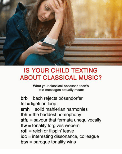 Lol, Music, and Smh: IS YOUR CHILD TEXTING  ABOUT CLASSICAL MUSIC?  What your classical-obsessed teen's  text messages actually mean:  brb = bach rejects bosendorfer  lol = ligeti on loop  smh = solid mahlerian harmonies  tbh = the baddest homophony  stfu savour that fermata unequivocally  tfw = tonality forgives webern  rofl reich or flippin' leave  dc = interesting dissonance, colleague  btw = baroque tonality wins