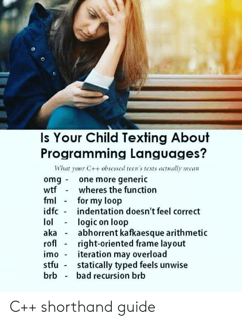 Bad, Omg, and Stfu: Is Your Child Texting About  Programming Languages?  What your C++ obsessed teen's texts actually mean  omg one more generic  wtfwheres the function  fm for my loop  idfc indentation doesn't feel correct  lologic on loop  akaabhorrent kafkaesque arithmetic  rofl - right-oriented frame layout  imo - iteration may overload  stfu statically typed feels unwise  brb bad recursion brb C++ shorthand guide