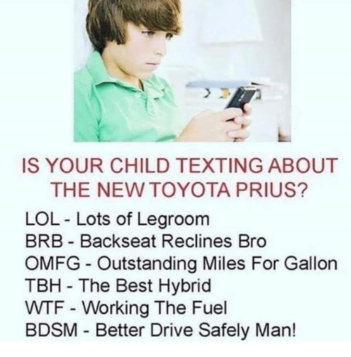 Lol, Tbh, and Texting: IS YOUR CHILD TEXTING ABOUT  THE NEW TOYOTA PRIUS?  LOL - Lots of Legroom  BRB Backseat Reclines Bro  OMFG Outstanding Miles For Gallon  TBH - The Best Hybrid  WTF - Working The Fuel  BDSM Better Drive Safely Man!