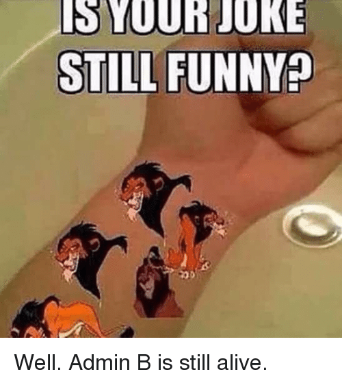 Alive, Funny, and Jokes: IS YOUR JOKE  STILL FUNNY? Well. Admin B is still alive.