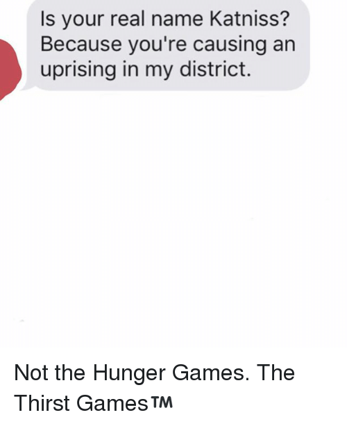 The Hunger Games, Games, and The Hunger Games: Is your real name Katniss?  Because you're causing an  uprising in my district. Not the Hunger Games. The Thirst Games™️