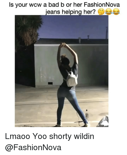 Bad, Funny, and Wcw: Is your wcw a bad b or her FashionNova  jeans helpin  g her? Lmaoo Yoo shorty wildin @FashionNova