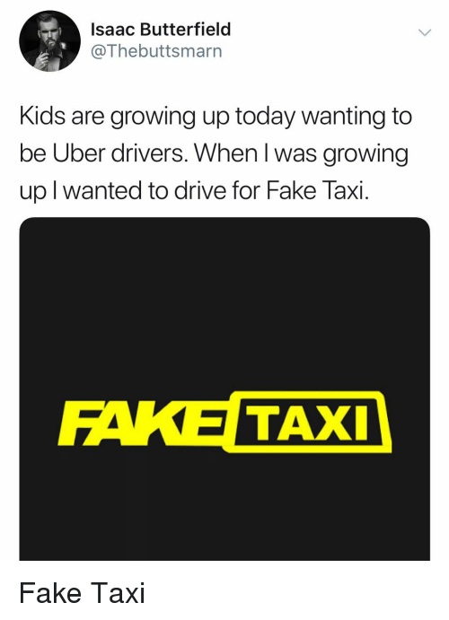 Fake, Growing Up, and Uber: Isaac Butterfield @Thebuttsmarn Kids are  growing up today wanting to be Uber drivers. When l was growing up l wanted  to drive ...