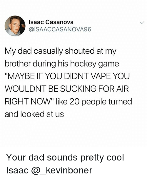 """Dad, Funny, and Hockey: Isaac Casanova  @ISAACCASANOVA96  My dad casually shouted at my  brother during his hockey game  """"MAYBE IF YOU DIDNT VAPE YOU  WOULDNT BE SUCKING FOR AIFR  RIGHT NOW"""" like 20 people turned  and looked at us Your dad sounds pretty cool Isaac @_kevinboner"""