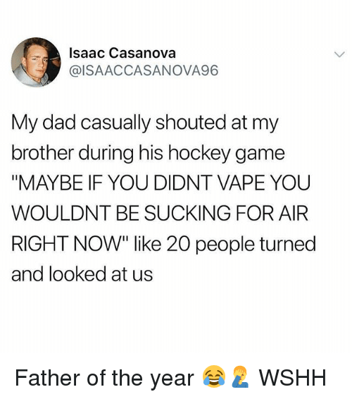 """Dad, Hockey, and Memes: Isaac Casanova  @ISAACCASANOVA96  My dad casually shouted at my  brother during his hockey game  """"MAYBE IF YOU DIDNT VAPE YOU  WOULDNT BE SUCKING FOR AIR  RIGHT NOW"""" like 20 people turned  and looked at us Father of the year 😂🤦♂️ WSHH"""