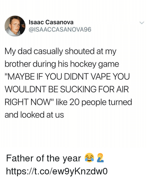 """Dad, Hockey, and Memes: Isaac Casanova  @ISAACCASANOVA96  My dad casually shouted at my  brother during his hockey game  """"MAYBE IF YOU DIDNT VAPE YOU  WOULDNT BE SUCKING FOR AIR  RIGHT NOW"""" like 20 people turned  and looked at us Father of the year 😂🤦♂️ https://t.co/ew9yKnzdw0"""