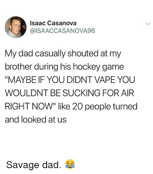 """Dad, Gym, and Hockey: Isaac Casanova  @ISAACCASANOVA96  My dad casually shouted at my  brother during his hockey game  """"MAYBE IF YOU DIDNT VAPE YOU  WOULDNT BE SUCKING FOR AIR  RIGHT NOW"""" like 20 people turned  and looked at us Savage dad. 😂"""