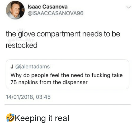 Fucking, Memes, and 🤖: Isaac Casanova  @ISAACCASANOVA96  the glove compartment needs to be  restocked  J @jalentadams  Why do people feel the need to fucking take  75 napkins from the dispenser  14/01/2018, 03:45 🤣Keeping it real