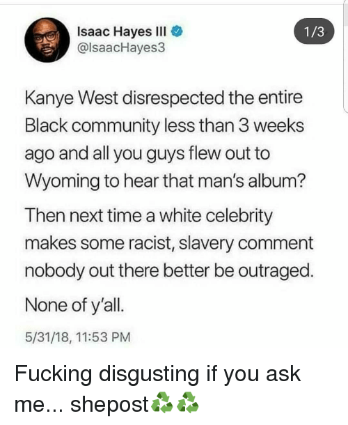 Community, Kanye, and Memes: Isaac Hayes IlI  @lsaacHayes3  1/3  Kanye West disrespected the entire  Black community less than 3 weeks  ago and all you guys flew out to  Wyoming to hear that man's album?  Then next time a white celebrity  makes some racist, slavery comment  nobody out there better be outraged.  None of y'all  5/31/18, 11:53 PM Fucking disgusting if you ask me... shepost♻♻