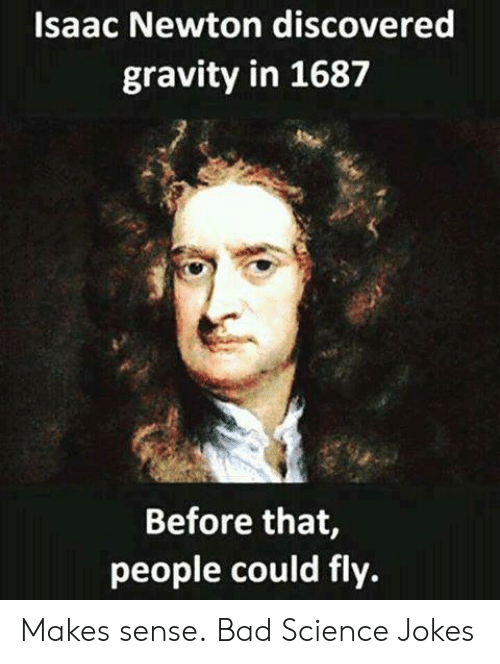 Bad, Memes, and Gravity: Isaac Newton discovered  gravity in 1687  Before that,  people could fly. Makes sense. Bad Science Jokes