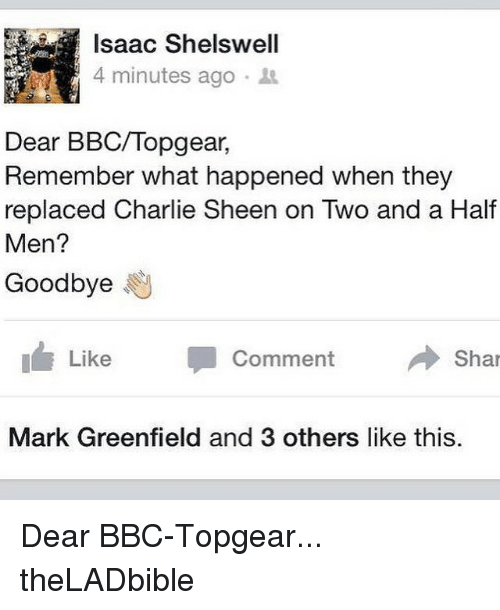 Memes, Two and a Half Men, and 🤖: Isaac Shelswell  4 minutes ago  Dear BBC/Topgear,  Remember what happened when they  replaced Charlie Sheen on Two and a Half  Men?  Goodbye  h Like  Comment  Shar  Mark Greenfield and 3 others like this. Dear BBC-Topgear... theLADbible