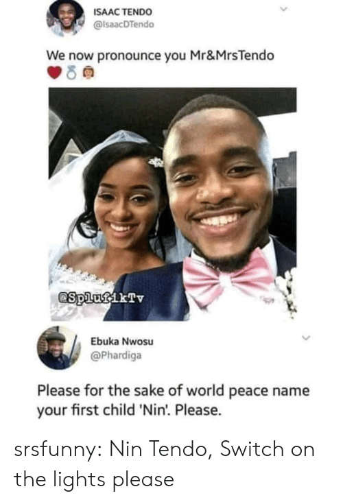 Tumblr, Blog, and World: ISAAC TENDO  alsaacDTendo  We now pronounce you Mr&MrsTendo  Ebuka Nwosu  @Phardiga  Please for the sake of world peace name  your first child 'Nin'. Please. srsfunny:  Nin Tendo, Switch on the lights please