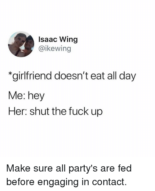 Dank, Girlfriend, and 🤖: Isaac Wing  @ikewing  *girlfriend doesn't eat all day  Me: hey  Her: shut the fuck up Make sure all party's are fed before engaging in contact.