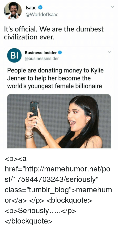 "Kylie Jenner, Money, and Tumblr: Isaac  @Worldoflsaac  It's official. We are the dumbest  civilization ever.  BI  Business Insider  @businessinsider  People are donating money to Kylie  Jenner to help her become the  world's youngest female billionaire <p><a href=""http://memehumor.net/post/175944703243/seriously"" class=""tumblr_blog"">memehumor</a>:</p>  <blockquote><p>Seriously…..</p></blockquote>"