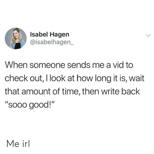 """Good, Time, and Irl: Isabel Hagen  @isabelhagen_  When someone sends me a vid to  check out, I look at how long it is, wait  that amount of time, then write back  """"sooo good!"""" Me irl"""