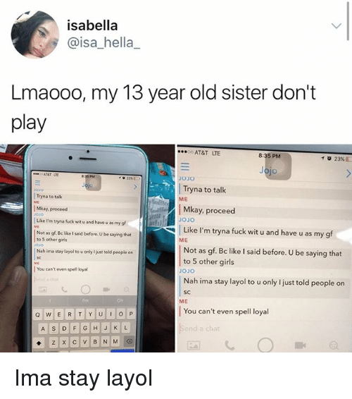Be Like, Girls, and Memes: isabella  @isa_hella  Lmaooo, my 13 year old sister don't  play  AT&T LTE  8:35 PM  10 23%  jo  JOJO  Tryna to talk  Mkay, proceed  030  ME  Tryna to talk  Mkay, proceed  Like I'm tryna fuck wit u and have u as my g  Not as gf. Be like I said before. U be saying that  JoJo  Like I'm tryna fuck wit u and have u as my gf  ME  to 5 other girls  Not as gf. Bc like I said before. U be saying that  to 5 other girls  Nah ima stay layol to u only I just told people on  JoJo    You can't even spell loyal  Nah ima stay layol to u only I just told people on  SC  ME  You can't even spell loyal  nd a chat Ima stay layol