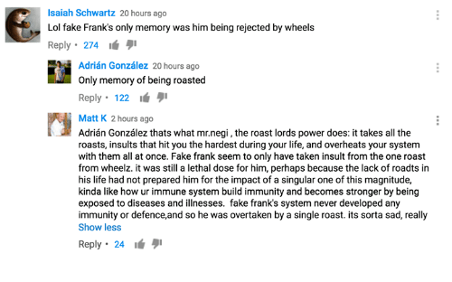 Dank, Fake, and Roast: Isaiah Schwartz 20 hours ago  Lol fake Franks only memory was him being rejected by wheels  Reply 274  Adrian Gonzalez 20 hours ago  only memory of being roasted  Reply 122  Matt K 2 hours ago  Adrian Gonzalez thats what mr.negi, the roast lords power does: ittakes all the  roasts, insults that hit you the hardest during your life, and overheats your system  with them all at once. Fake frank seem to only have taken insult from the one roast  from wheelz. it was still a lethal dose for him, perhaps because the lack of roadts in  his life had not prepared him for the impact of a singular one of this magnitude,  kinda like how ur immune system build immunity and becomes stronger by being  exposed to diseases and illnesses. fake frank's system never developed any  immunity or defence,and so he was overtaken by a single roast. its sorta sad, really  Show less  Reply 24