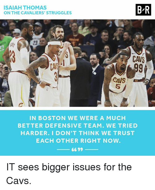 Cavs, Boston, and Cavaliers: ISAIAH THOMAS  ON THE CAVALIERS' STRUGGLES  B-R  CAVS  CAUS  IN BOSTON WE WERE A MUCH  BETTER DEFENSIVE TEAM. WE TRIED  HARDER. I DON'T THINK WE TRUST  EACH OTHER RIGHT NOW  6699 IT sees bigger issues for the Cavs.