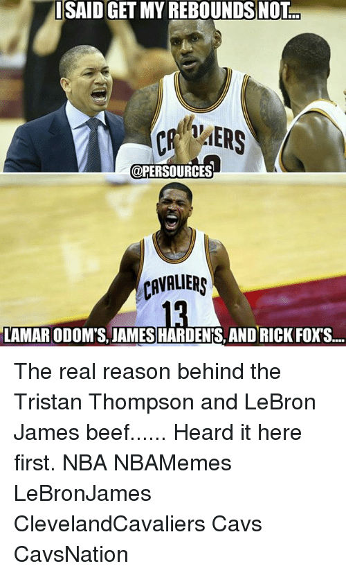 Beef, Beef, and Cavs: ISAID GET MY REBOUNDS NOT  @PERSOURCES  CAVALIERS  LAMARODOMS JAMES HARDENIS, AND RICK FOXS.... The real reason behind the Tristan Thompson and LeBron James beef...... Heard it here first. NBA NBAMemes LeBronJames ClevelandCavaliers Cavs CavsNation