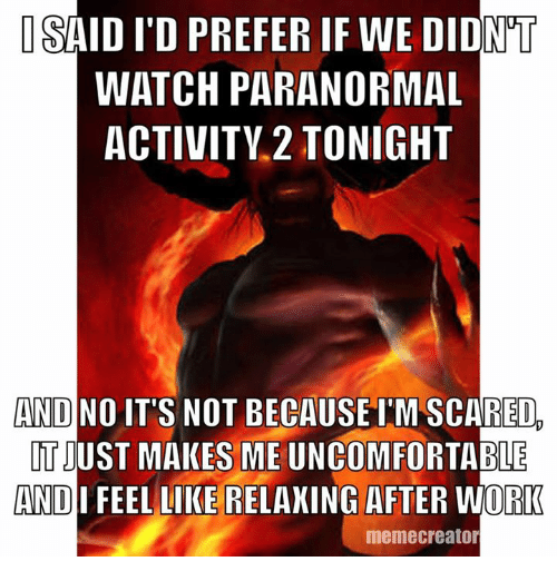 Dank Memes, Paranormal Activity, and Creator: ISAID ITD PREFER IF WE DIDNT  WATCH PARANORMAL  ACTIVITY 2 TONIGHT  AND NO  IT'S NOT BECAUSE IMSCARED  TIUST MAKES ME ABLE  AND  FEEL LIKE RELAXING AFTER WORK  meme creator