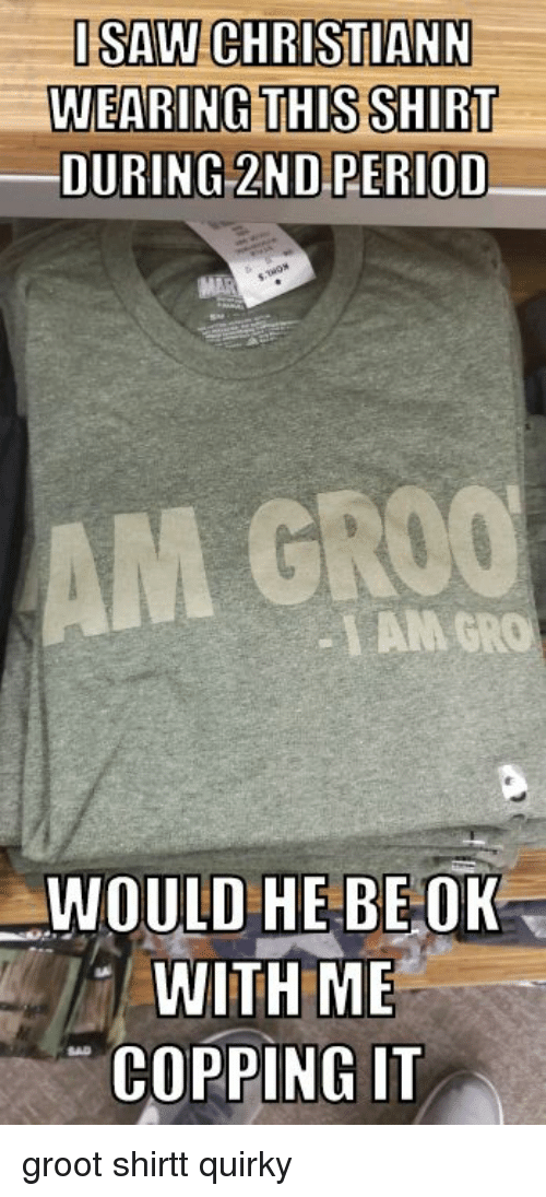 Period, Sad, and Mar: ISAW CHRISTIANN  WEARING THIS SHIRT  DURING 2ND PERIOD  MAR  AM GROO  LAM GRO  WOULD HE BEOR  WITH ME  COPPING IT  SAD