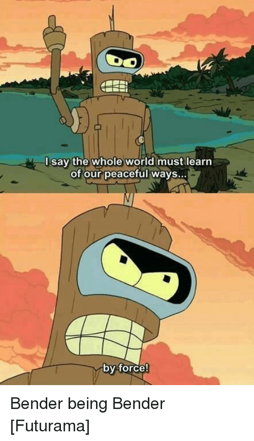Futurama Quotes Best Isay The Whole World Must Learn Of Our Peaceful Ways By Force