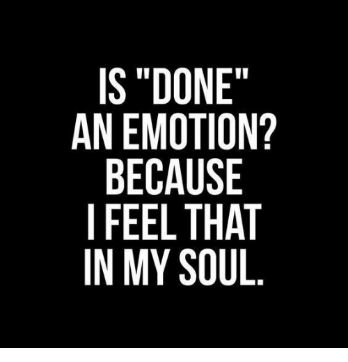 """Soul, Feel, and Because: IS""""DONE""""  AN EMOTION?  BECAUSE  I FEEL THAT  IN MY SOUL"""