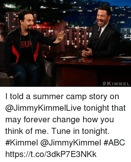 Abc, Memes, and Summer: ISE  ISE  I told a summer camp story on @JimmyKimmelLive tonight that may forever change how you think of me. Tune in tonight. #Kimmel @JimmyKimmel #ABC https://t.co/3dkP7E3NKk