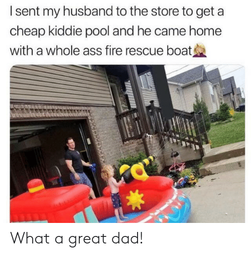 Ass, Dad, and Fire: Isent my husband to the store to get  cheap kiddie pool and he came home  with a whole ass fire rescue boat What a great dad!