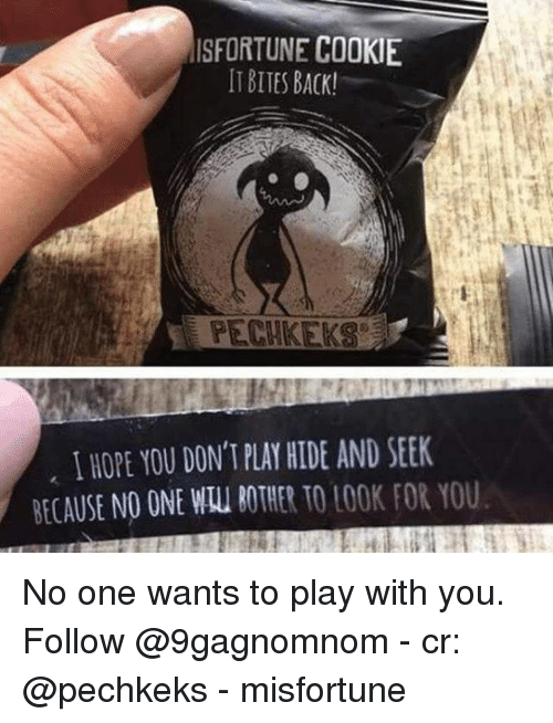 Memes, Hope, and Back: ISFORTUNE COOKIE  IT BITES BACK!  EPECHKEKS  I HOPE YOU DON'T PLAY HIDE AND SEEK  BECAUSE NO ONE WAU BOTHER TO LOOK FOR YOU No one wants to play with you. Follow @9gagnomnom - cr: @pechkeks - misfortune