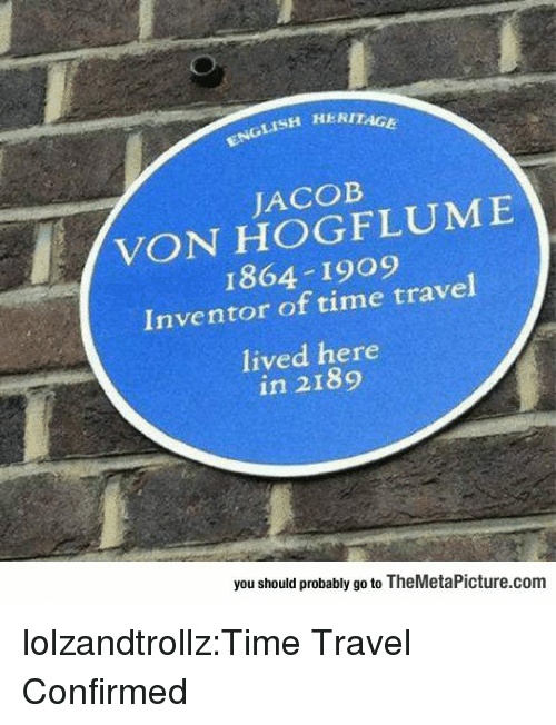 Tumblr, Blog, and Http: ISH HERITAGE  JACOB  VON HOGFLUME  1864 1909  Inventor of time travel  lived here  in 2189  you should probably go to TheMetaPicture.com lolzandtrollz:Time Travel Confirmed