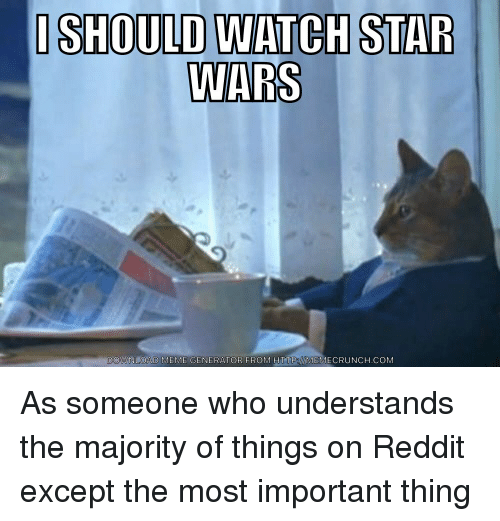 Meme, Reddit, and Star Wars: ISHOULD WATCH STAR  WARS  DOWNLOAD MEME GENERATOR FROM HTTPoMEMECRUNCH.COM As someone who understands the majority of things on Reddit except the most important thing