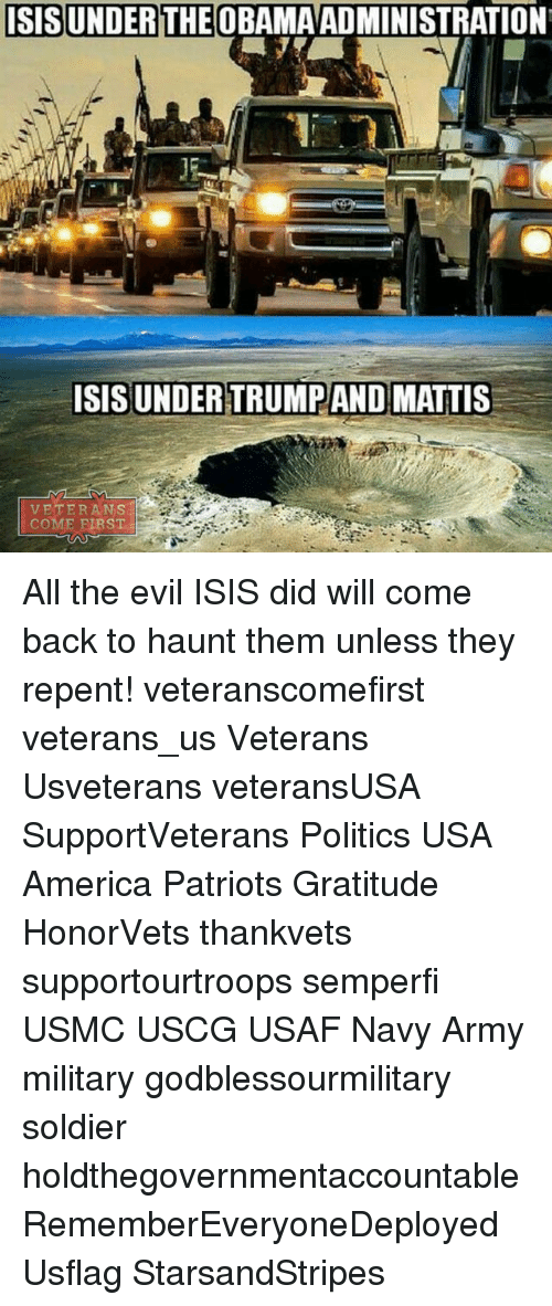 Isis, Memes, and Politics: ISIS UNDER THE OBAMA ADMINISTRATION  ISISUNDERTRUMPAND MATTIS  VETERANS  COME FIRST All the evil ISIS did will come back to haunt them unless they repent! veteranscomefirst veterans_us Veterans Usveterans veteransUSA SupportVeterans Politics USA America Patriots Gratitude HonorVets thankvets supportourtroops semperfi USMC USCG USAF Navy Army military godblessourmilitary soldier holdthegovernmentaccountable RememberEveryoneDeployed Usflag StarsandStripes