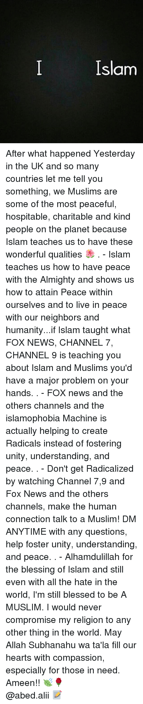 Memes, 🤖, and Fox: Islam After what happened Yesterday in the UK and so many countries let me tell you something, we Muslims are some of the most peaceful, hospitable, charitable and kind people on the planet because Islam teaches us to have these wonderful qualities 🌺 . - Islam teaches us how to have peace with the Almighty and shows us how to attain Peace within ourselves and to live in peace with our neighbors and humanity...if Islam taught what FOX NEWS, CHANNEL 7, CHANNEL 9 is teaching you about Islam and Muslims you'd have a major problem on your hands. . - FOX news and the others channels and the islamophobia Machine is actually helping to create Radicals instead of fostering unity, understanding, and peace. . - Don't get Radicalized by watching Channel 7,9 and Fox News and the others channels, make the human connection talk to a Muslim! DM ANYTIME with any questions, help foster unity, understanding, and peace. . - Alhamdulillah for the blessing of Islam and still even with all the hate in the world, I'm still blessed to be A MUSLIM. I would never compromise my religion to any other thing in the world. May Allah Subhanahu wa ta'la fill our hearts with compassion, especially for those in need. Ameen!! 🍃🌹 ▃▃▃▃▃▃▃▃▃▃▃▃▃▃▃▃▃▃▃▃ @abed.alii 📝