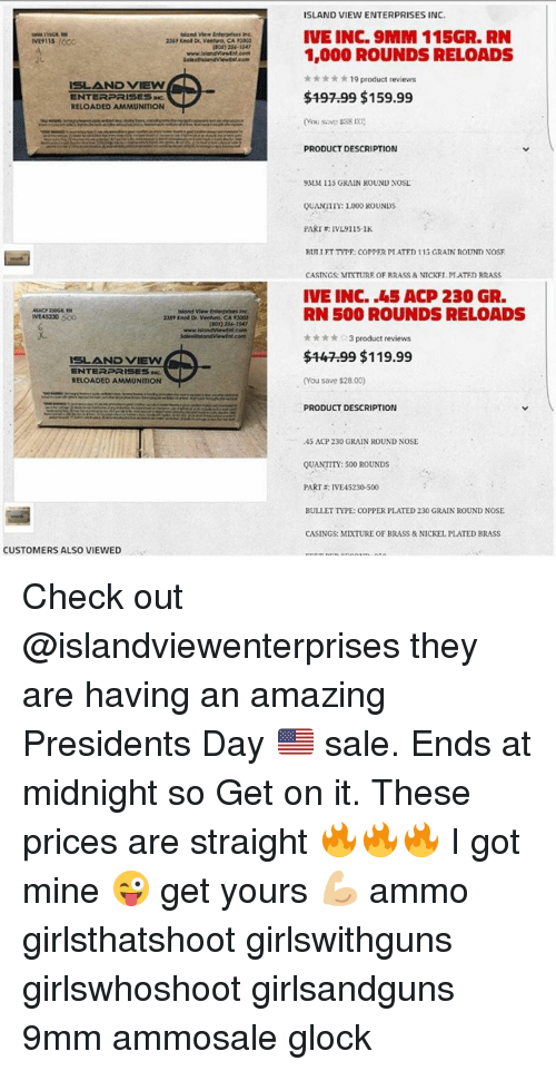 Memes, Enterprise, and Presidents: island View Enterprises inc.  23SPKnol Dr. Ventura, CA 2002  ISLAND VIEW  ENTERPRISE Saic  RELOADED AMMUNITION  Rskond view Enterprises  NE45230 500  235? Eso Dr. Ventura CA 13003  www.hlandViewEnt com  ISLAND VIEVN  RELOADED AMMUNITION  CUSTOMERS ALSO VIEWED  ISLAND VIEW ENTERPRISES INC.  IVE INC. 9MM 115GR, RN  1,000 ROUNDS RELOADS  19 product reviews  $19799 $159.99  PRODUCT DESCRIPTION  9MM 115 GRAIN ROUND NOSL  QUANTm: 1,000 ROUNDS  PARTE: IVL9115-1K  RUT TFT TYTF: COTPER TTATFD 113 GRATN ROUNM NOSF  CASTNGS: MTXTUTRE OF RRASS & NTCKFI PLATFED RRASS  IVE INC. .45 ACP 230 GR.  RN 500 ROUNDS RELOADS  3 product reviews  $1799 $119.99  (You save $28.00)  PRODUCT DESCRIPTION  .45 ACP 230 GRAIN ROUND NOSE  QUANTIT: 500 ROUNDS  PART a: IVE 45230-500  BULLET TPE: COPPER PLATED 230 GRAIN ROUND NOSE Check out @islandviewenterprises they are having an amazing Presidents Day 🇺🇸 sale. Ends at midnight so Get on it. These prices are straight 🔥🔥🔥 I got mine 😜 get yours 💪🏼 ammo girlsthatshoot girlswithguns girlswhoshoot girlsandguns 9mm ammosale glock