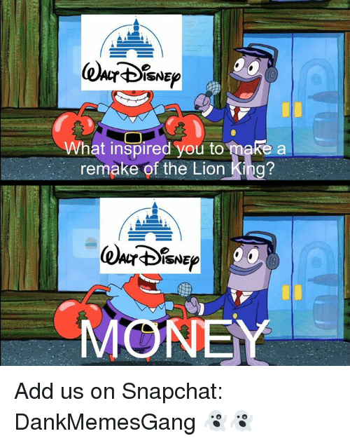 Memes, Money, and Snapchat: ISNE  What inspired you to make a  remake of the Lion King?  ISNE  MONEY Add us on Snapchat: DankMemesGang 👻👻