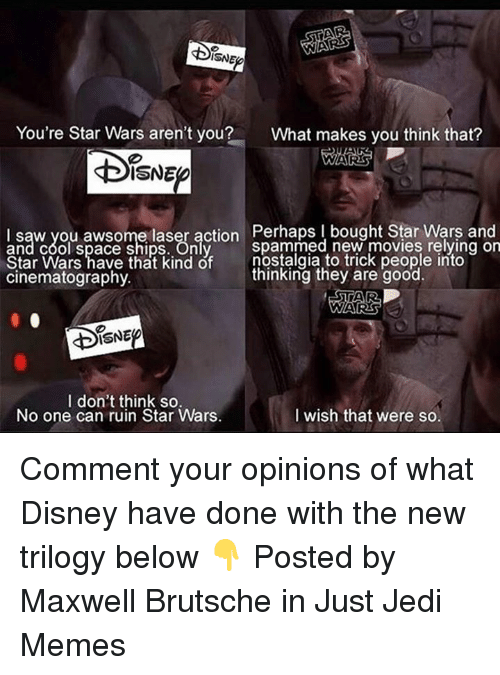 Disney, Jedi, and Memes: ISNE  You're Star Wars aren't you?  What makes you think that?  ISNE  l saw you awsome laser action Perhaps bought Star Wars and  and cool space ships. Only  Star Wars have that kind of nostalgia to trick people into  cinematography  spammed new movies relying orn  thinking they are good.  ISNE  I don't think so.  No one can ruin Star Wars.  I wish that were so Comment your opinions of what Disney have done with the new trilogy below 👇  Posted by Maxwell Brutsche in Just Jedi Memes
