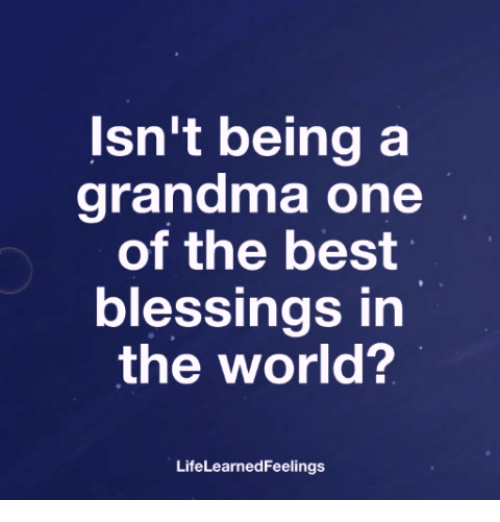 Grandma, Memes, and Best: Isn't being a  grandma one  of the best  blessings in  the world?  LifeLearnedFeelings