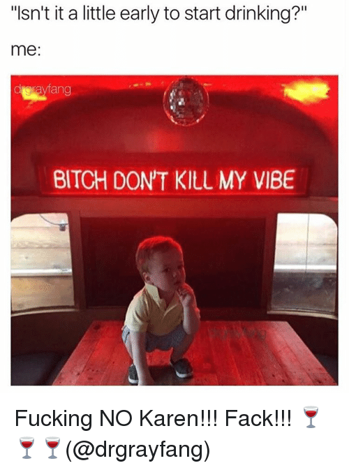 """Memes, Fack, and 🤖: """"Isn't it a little early to start drinking?""""  me:  darayfang  BITCH DONT KILL MY VIBE Fucking NO Karen!!! Fack!!! 🍷🍷🍷(@drgrayfang)"""