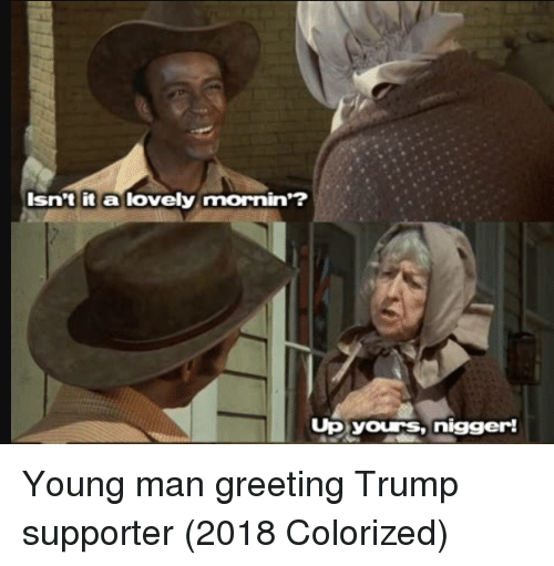 Trump, Man, and Greeting: Isn't it a lovely mornin'?  Up yours,nigger! Young man greeting Trump supporter (2018 Colorized)