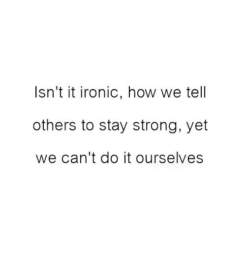 Ironic, Strong, and How: Isn't it ironic, how we tell  others to stay strong, yet  we can't do it ourselves