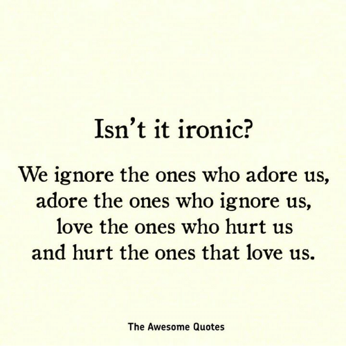 I Love Us Quotes Awesome Isn't It Ironic We Ignore The Ones Who Adore Us Adore The Ones Who