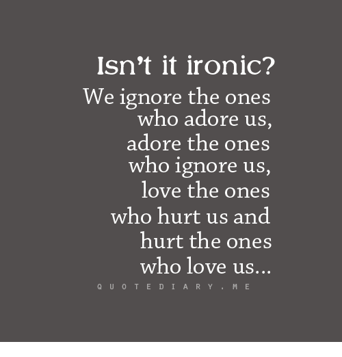 Isnt It Ironic We Ignore The Ones Who Adore Us Adore The Ones Who