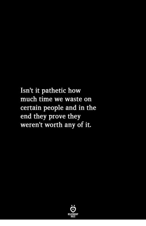 Isn't It Pathetic How Much Time We Waste on Certain People