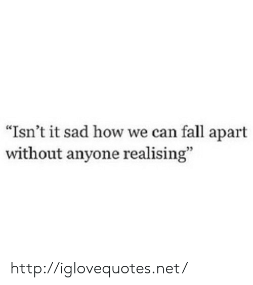 """Fall, Http, and Sad: """"Isn't it sad how we can fall apart  without anyone realising"""" http://iglovequotes.net/"""