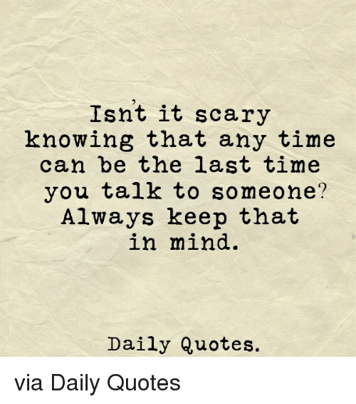 Isnt It Scary Knowing That Any Time Can Be The Last Time You Talk To