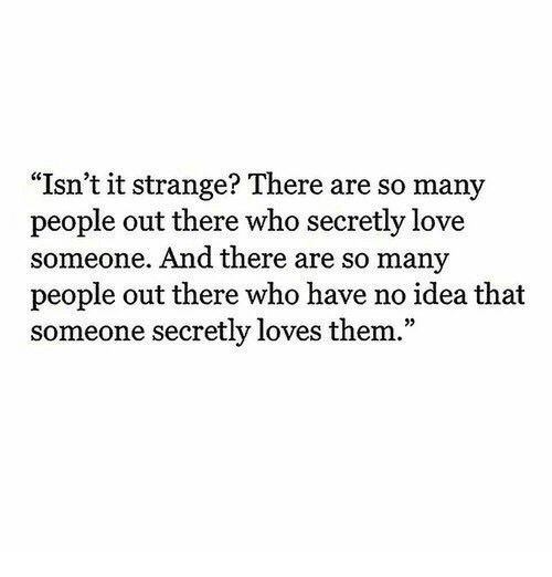 Love, Idea, and Who: Isn't it strange? There are so many  people out there who secretly love  someone. And there are so many  people out there who have no idea that  someone secretly loves them.""